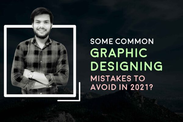 Some Common Graphic Designing Mistakes to Avoid in 2021